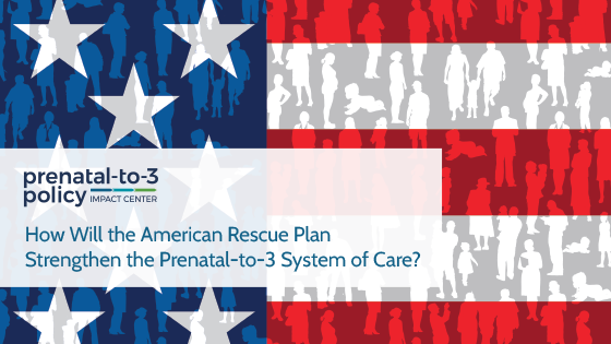 How Will the American Rescue Plan Strengthen the Prenatal-to-3 System of Care?